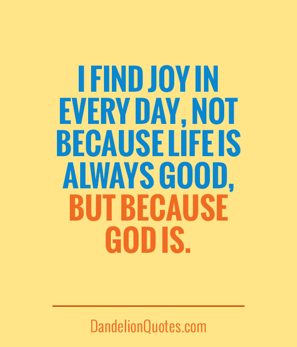 I Find Joy In Every Day Not Because Life Is Always Good But Because God Is