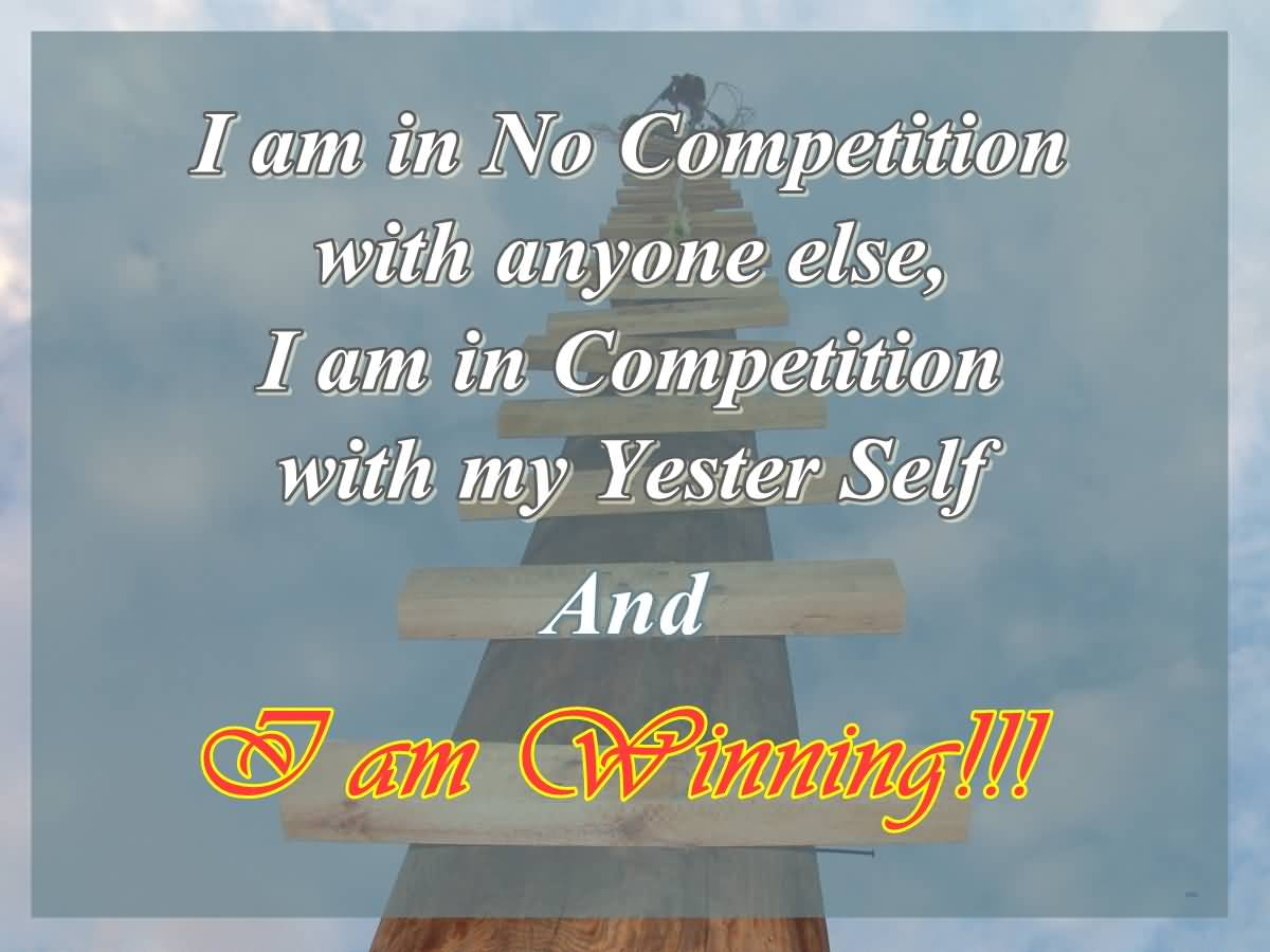 I am in no competition with anyone else I am in competition