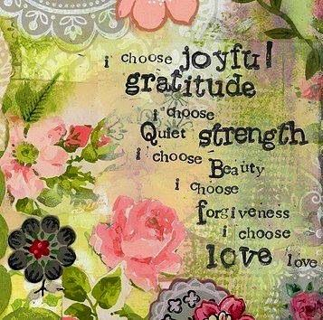 I choose joyful gratitude. I choose quiet strength. I choose beauty. I choose forgiveness. I choose love love