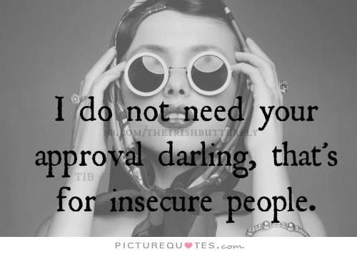 I do not need your approval darling thats for insecure people
