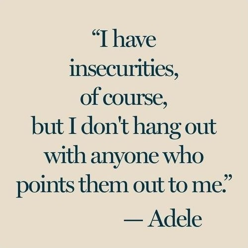 I have insecurities of course but i dont hang out with anyone - Adele