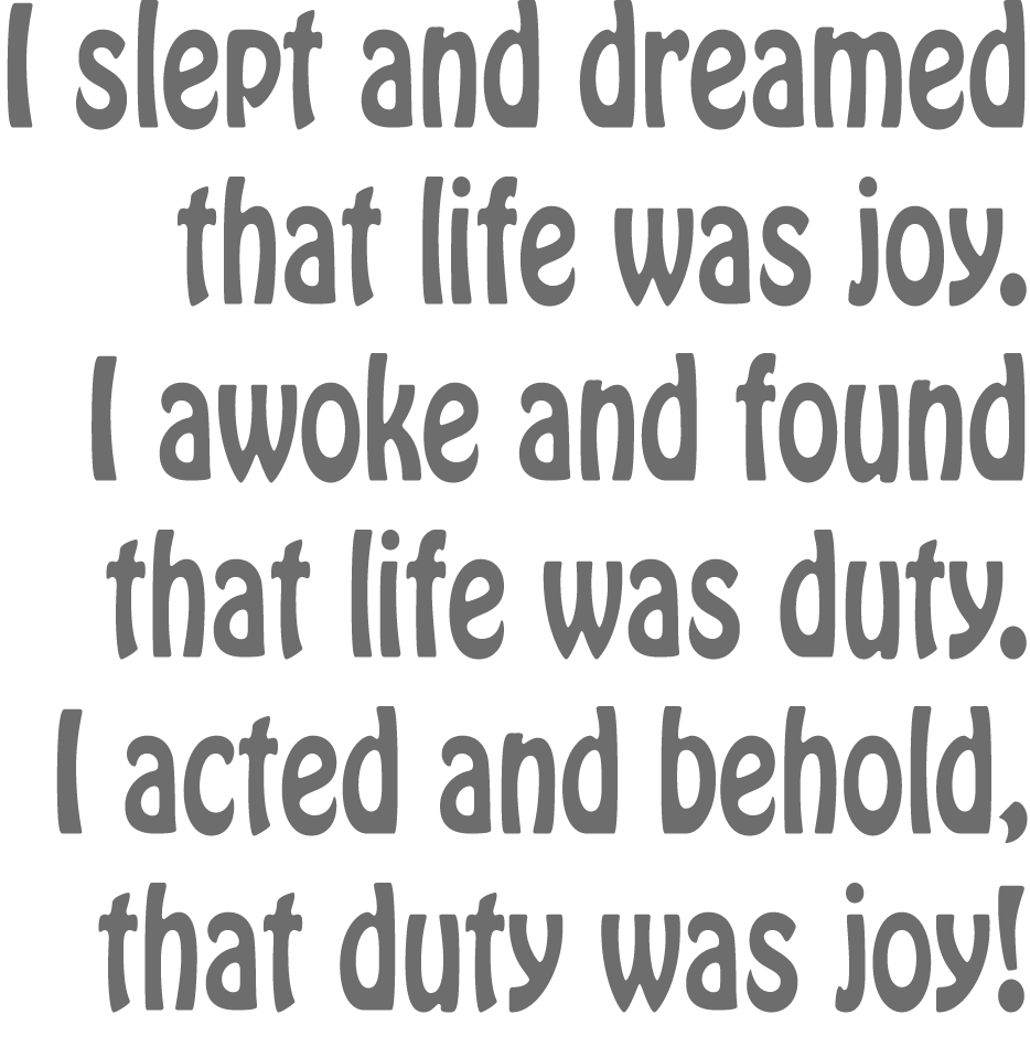 I slept and dreamt that life was joy. I awoke and saw that life was service. I acted and behold, service was joy