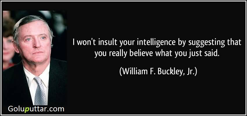 I won't insult your intelligence by suggesting that you really believe what you just said. William F. Buckley Jr