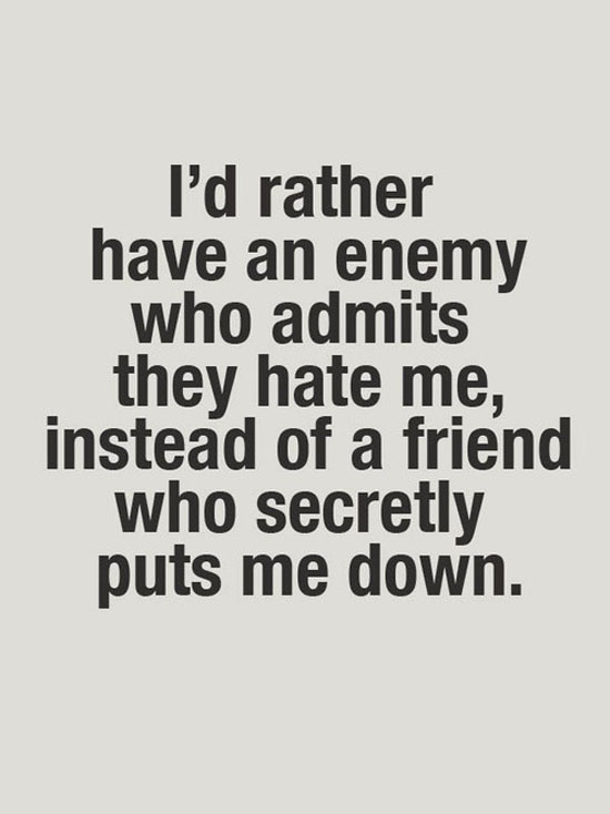 Id rather have an enemy who admits they hate me instead of a friend