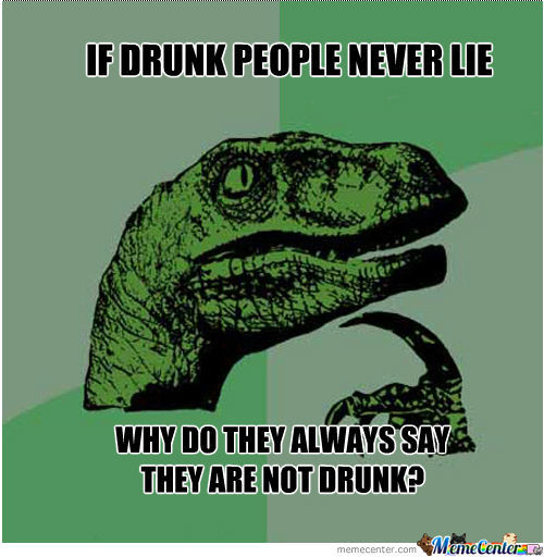 If Drunk People Never Lie Why Do They Always Say They Are Not Drunk