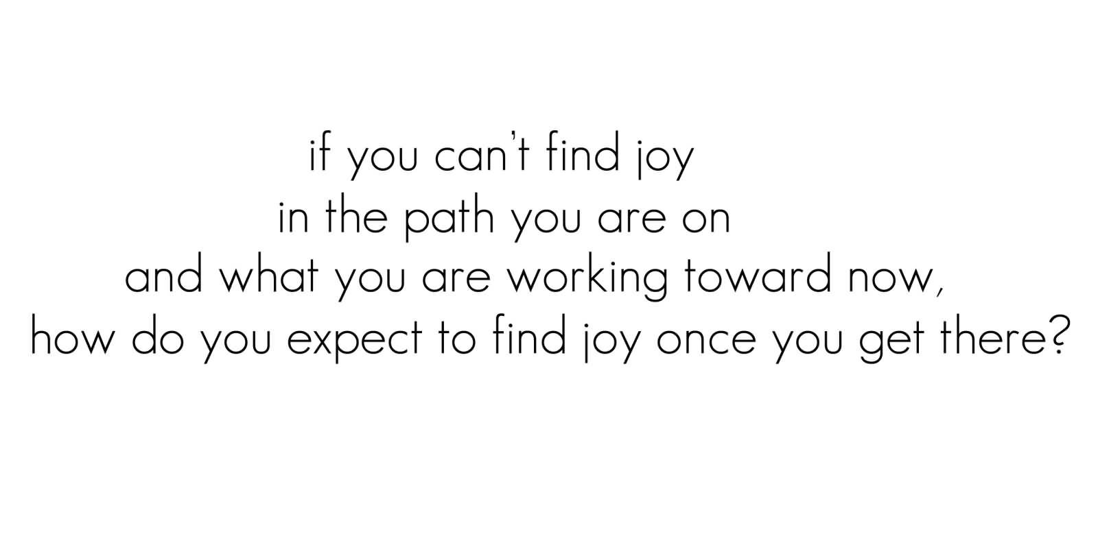 If You Can't Find Joy In The Path You Are On And What You Are Working Toward Now, How Do You Expect To Find Joy Once You Get There