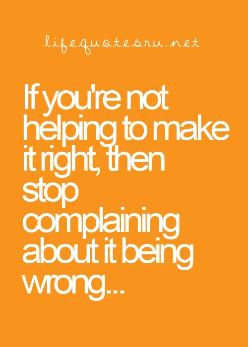 If You're Not Helping To Make It Right Then Stop Complaining About It