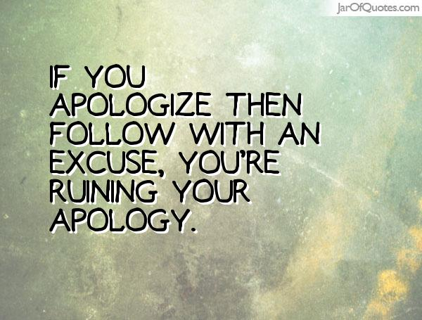 If you apologize then follow with an excuse you're ruining your apology.