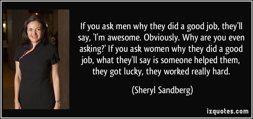 If you ask men why they did a good job, they'll say, 'I'm awesome. Obviously. Why are you even asking' If you ask women .Sheryl Sandberg