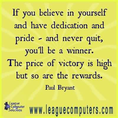 If you believe in yourself and have dedication and pride and never quit