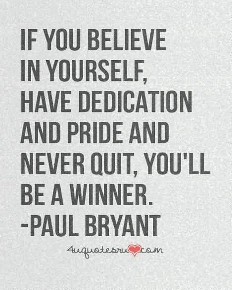If you believe in yourself have dedication and pride and never quit