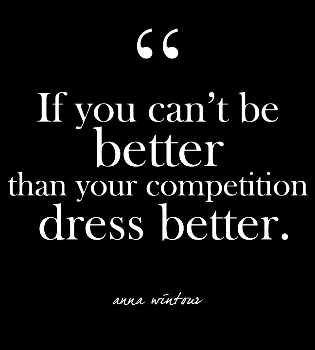 If you cant be better than your competition dress better - Anna Wintour
