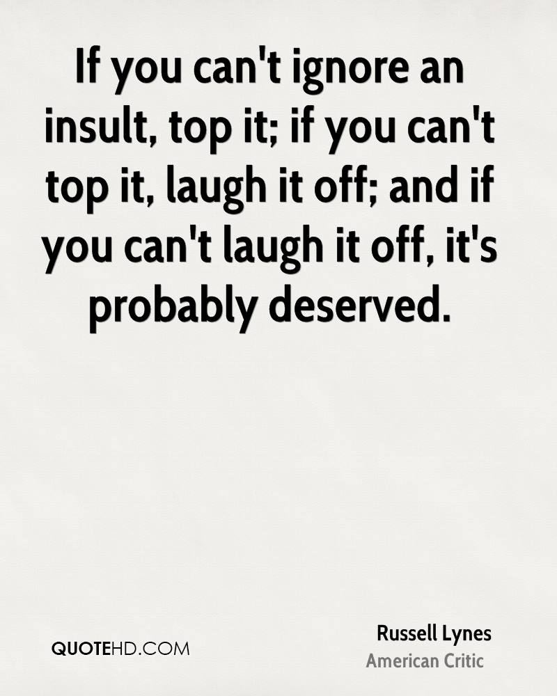 If you can't ignore an insult, top it; if you can't top it, laugh it off; and if you can't laugh it off, it's probably deserved. Russell Lynes