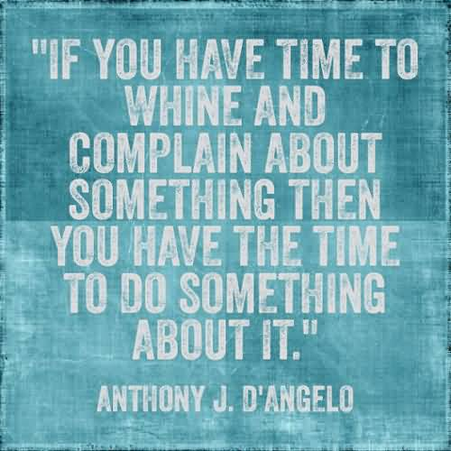 If you have time to whine and complain about something then you have the time to do something about it
