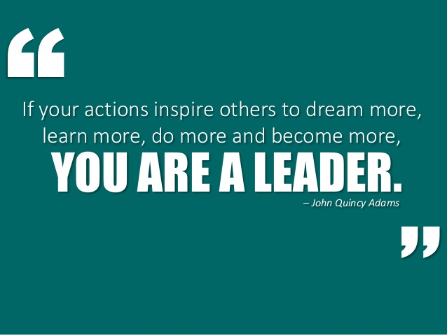 If your actions inspire others to dream more, learn more, do more and become more, you are a leader - John Quincy Adams