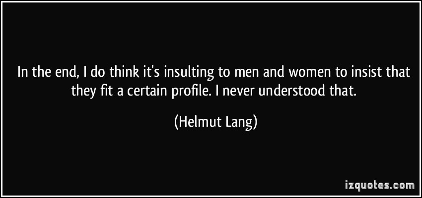 In the end, I do think it's insulting to men and women to insist that they fit a certain profile. I never understood that.Helmut Lang