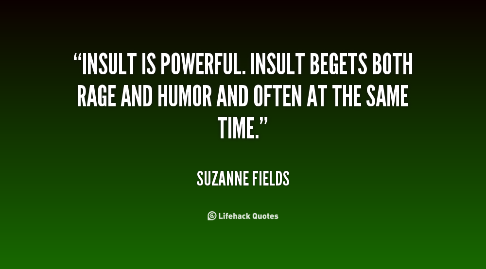 Insult is powerful. Insult begets both rage and humor and often at the same time.Suzanne Fields