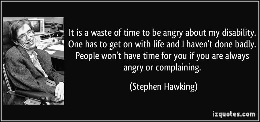 It Is A Waste Of Time To Be Angry About My Disability One Has To Get On With Life - Stephen Hawking