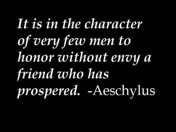 It is in the character of very few men to honor without envy a friend who has prospered - Aeschylus
