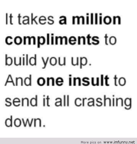 It takes a million compliments to build you up, but one insult to send it all crashing down