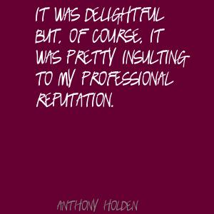 It was delightful but, of course, it was pretty insulting to my professional reputation. Anthony Holden