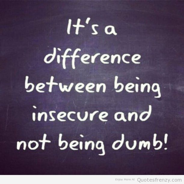 Its A Difference Between Being Insecure And Not Being Dumb