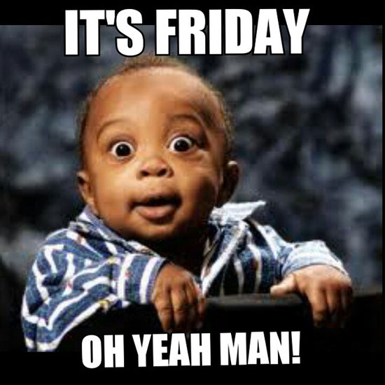 It's friday oh yeah man!