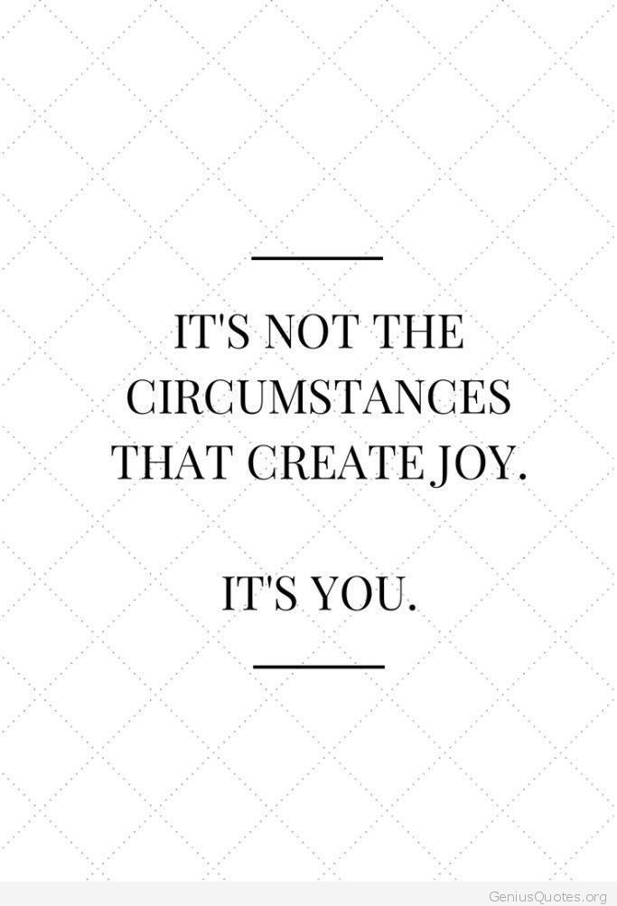 It's not the circumstances that create joy. It's you