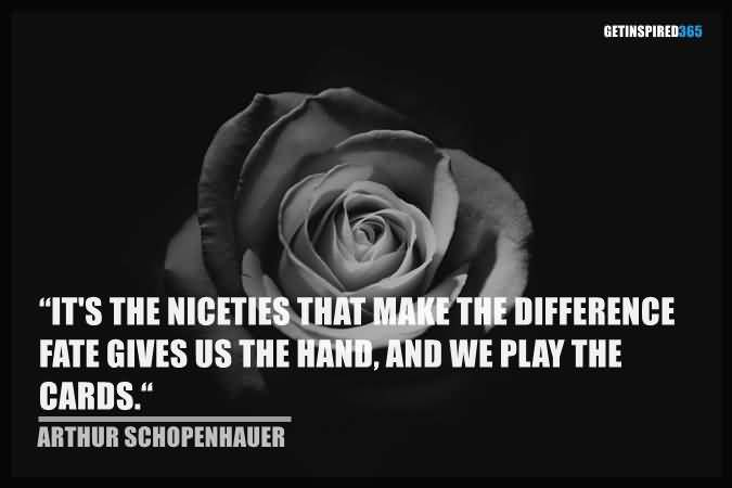 It's the niceties that make the difference fate gives us the hand, and we play the cards. Arthur Schopenhauer