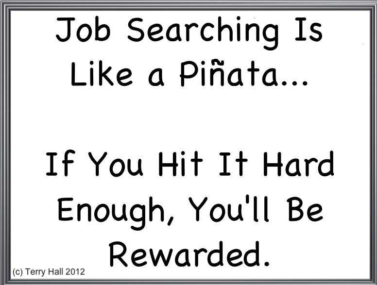 Job searching is like a pinata.. if you hit it hard enough, you'll be rewarded.Terry Hall