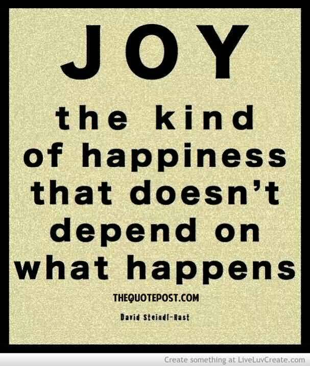 Joy The Kind Of Happiness That Doesn't Depend On What Happen