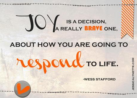 Joy is a decision, a really brave one, about how you are going to respond to Life.Wess Stafford