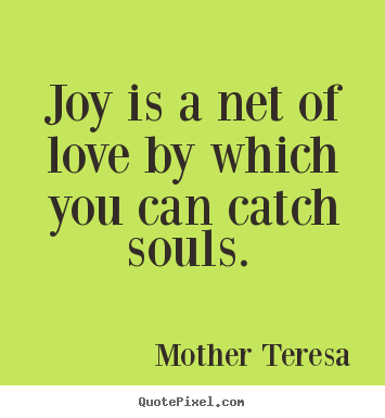Joy is a net of love by which you can catch souls.Mother Teresa