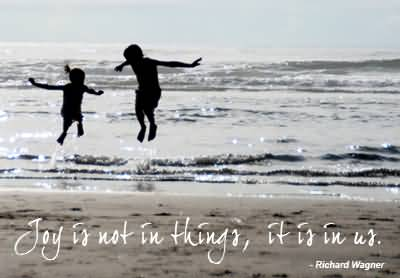 Joy is not in things; it is in us