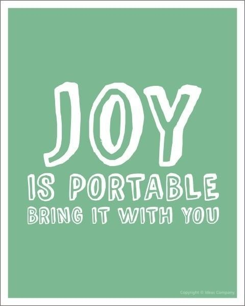 Joy is portable. Bring it with you