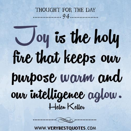 Joy is the holy fire that keeps our purpose warm and our intelligence aglow.Helen Keller
