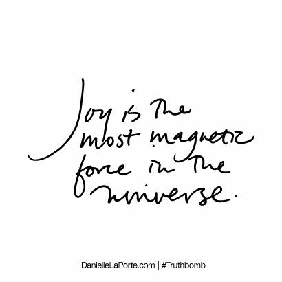 Joy is the most magnetic force in the universe