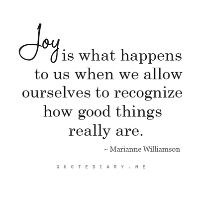 Joy is what happens to us when we allow ourselves to recognize how good things really are.Marianne Williamson