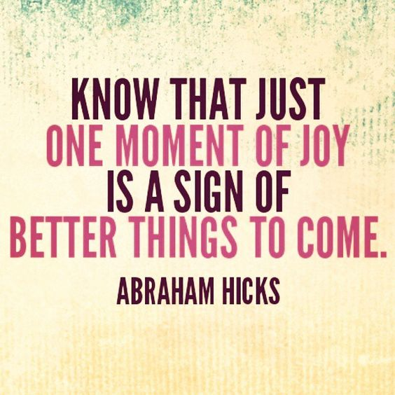 Know That Just One Moment Of Joy Is A Sign Of Better Things To Come - Abraham Hicks