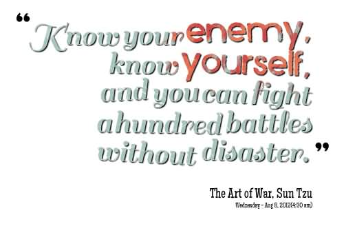 Know Your Enemy Know Yourself And You Can Fight - Sun Tzu