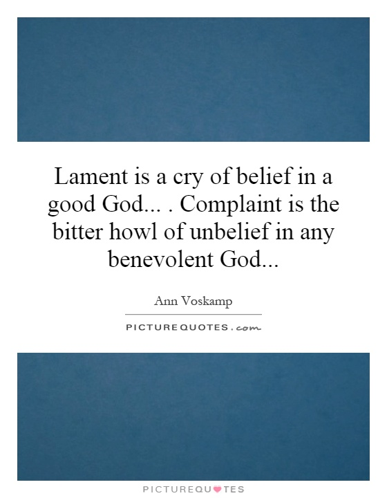 Lament is a cry of belief in a good God, a God who has His ear to our hearts, a God who transfigures the ugly into beauty