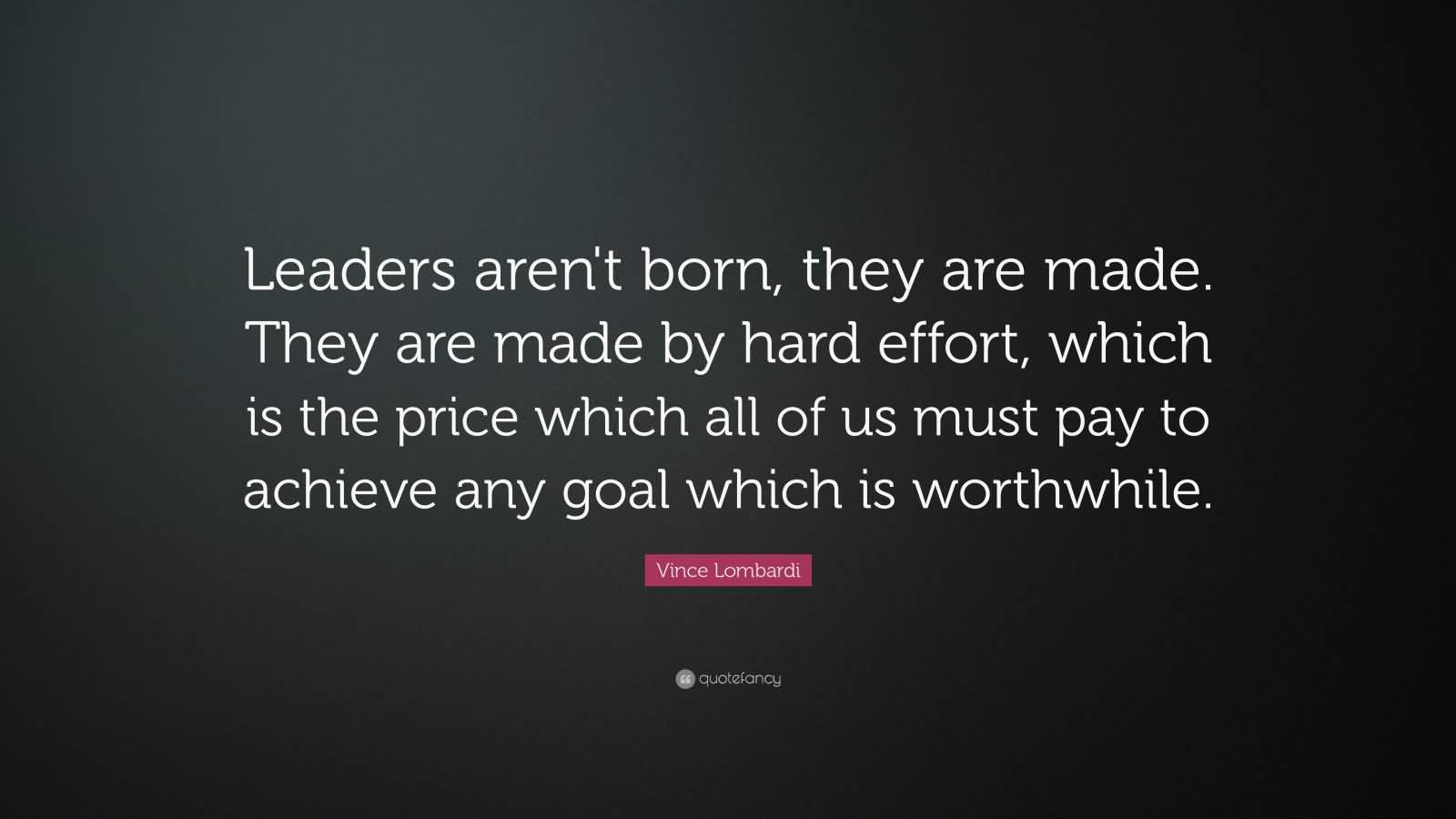 Leaders are made, they are not born. They are made by hard effort, which is the price all of us must pay to achieve any