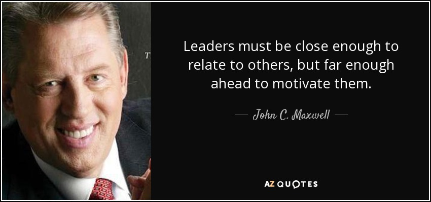 Leaders must be close enough to relate to others, but far enough ahead to motivate them - John C. Maxwell