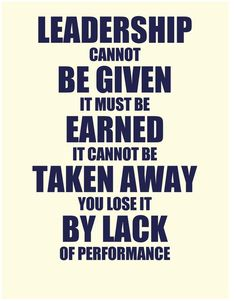 Leadership cannot be given, it must be earned, it cannot be taken away you lost it be lack of performance