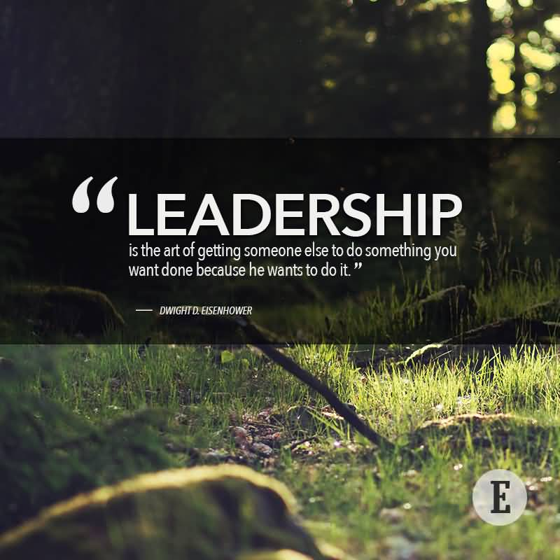 Leadership is the art of getting someone else to do something you want done because he wants to do it - Dwight Eisenhower