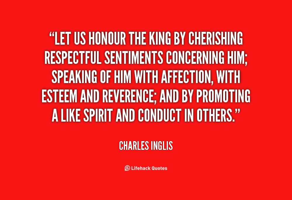 Let Us Honor The King By Cherishing Respectful Sentiments Concerning Him; Speaking Of Him With Affection - Charles Inglis