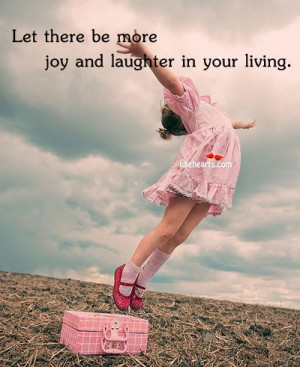 Let there be more joy and laughter in your living