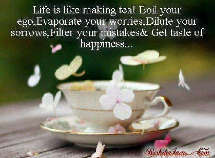 Life is like making tea! Boil your ego, Evaporate your worries, Dilute your sorrows, Filter your mistakes and get taste of Happiness