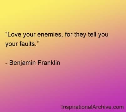 Love Your Enemies For They Tell You Your Faults - Benjamin Franklin