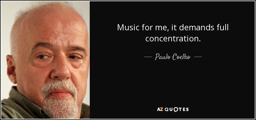Music for me, it demands full concentration. Paulo Coelho
